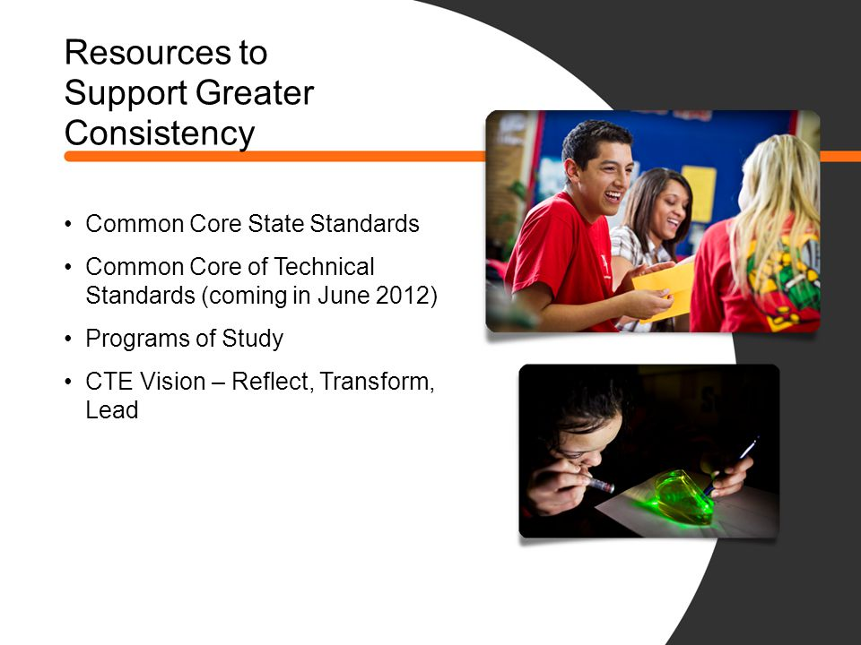 Resources to Support Greater Consistency Common Core State Standards Common Core of Technical Standards (coming in June 2012) Programs of Study CTE Vi