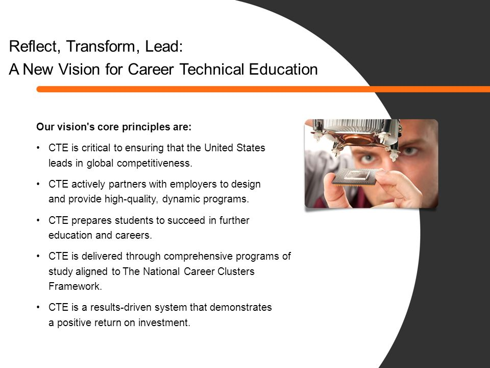 The CTE Brand Promise Career Technical Education promises an unrelenting commitment to: Provide American business and industry with a highly skilled, sustainable workforce; Provide dynamic, innovative leadership for the nation s educational system; and Serve as a strategic partner with secondary and postsecondary educators, business and industry to strengthen America s competitive position in the global economy