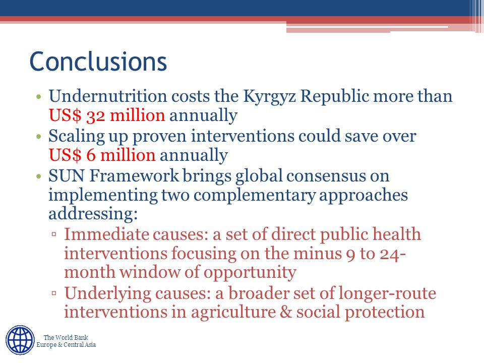 Human Development Europe & Central Asia The World Bank Europe & Central Asia Conclusions Undernutrition costs the Kyrgyz Republic more than US$ 32 million annually Scaling up proven interventions could save over US$ 6 million annually SUN Framework brings global consensus on implementing two complementary approaches addressing: ▫Immediate causes: a set of direct public health interventions focusing on the minus 9 to 24- month window of opportunity ▫Underlying causes: a broader set of longer-route interventions in agriculture & social protection