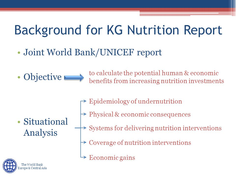 Human Development Europe & Central Asia The World Bank Europe & Central Asia Three Domains for Nutrition Analysis DomainContent EpidemiologicalNutrition burden, evidence for efficacy & effectiveness of interventions Operational Coverage, quality & utilization of nutrition - related programs, capacities, opportunities, & constraints to improving them Economic and sociopolitical Factors from community, national & international levels that may enhance or inhibit efforts and strengthen policies & programs