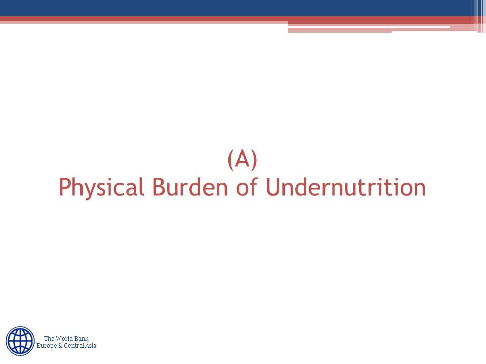 Human Development Europe & Central Asia The World Bank Europe & Central Asia (A) Physical Burden of Undernutrition