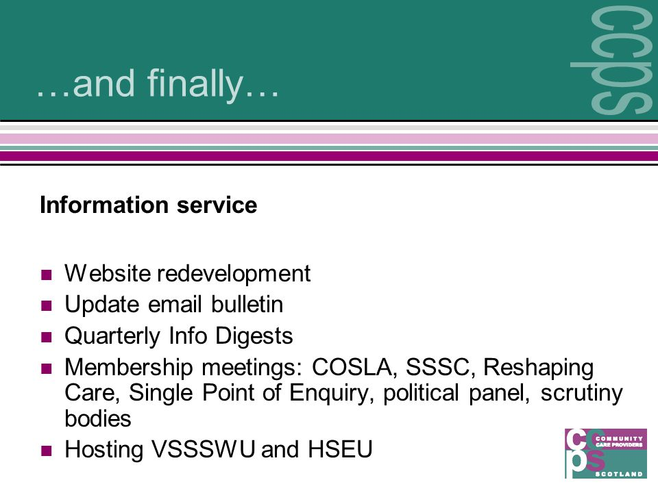 …and finally… Information service Website redevelopment Update email bulletin Quarterly Info Digests Membership meetings: COSLA, SSSC, Reshaping Care, Single Point of Enquiry, political panel, scrutiny bodies Hosting VSSSWU and HSEU