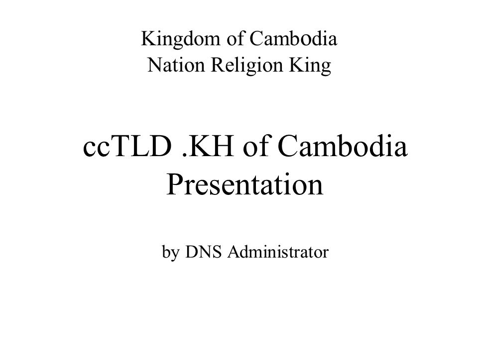 ccTLD.KH of Cambodia Presentation by DNS Administrator Kingdom of Camb o dia Nation Religion King