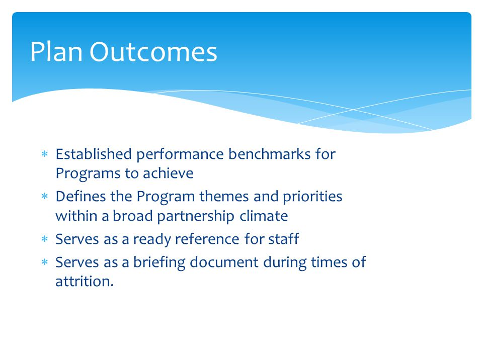 Plan Outcomes  Established performance benchmarks for Programs to achieve  Defines the Program themes and priorities within a broad partnership clim