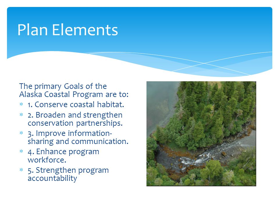 Plan Elements The primary Goals of the Alaska Coastal Program are to:  1. Conserve coastal habitat.  2. Broaden and strengthen conservation partners