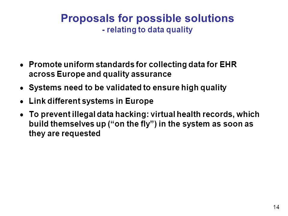14 Proposals for possible solutions - relating to data quality  Promote uniform standards for collecting data for EHR across Europe and quality assurance  Systems need to be validated to ensure high quality  Link different systems in Europe  To prevent illegal data hacking: virtual health records, which build themselves up ( on the fly ) in the system as soon as they are requested