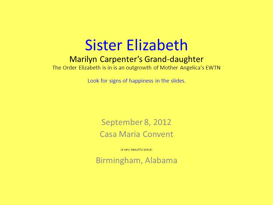 Sister Elizabeth Marilyn Carpenter's Grand-daughter The Order Elizabeth is in is an outgrowth of Mother Angelica s EWTN Look for signs of happiness in the slides.