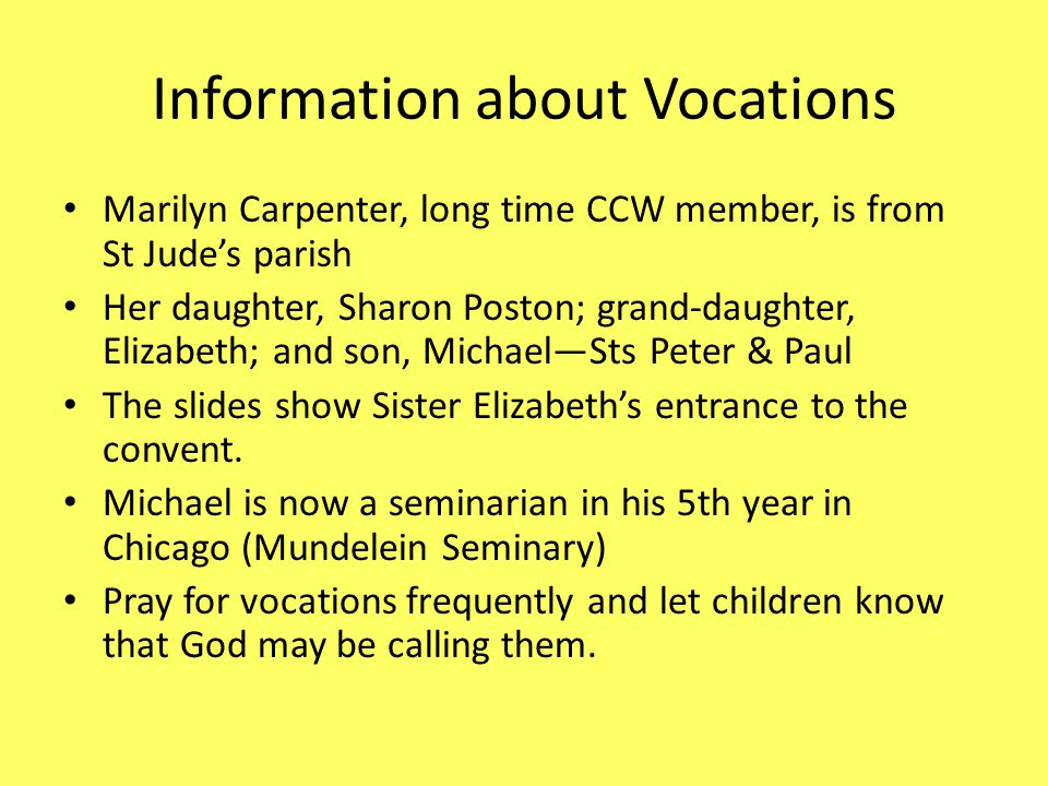 Information about Vocations Marilyn Carpenter, long time CCW member, is from St Jude's parish Her daughter, Sharon Poston; grand-daughter, Elizabeth; and son, Michael—Sts Peter & Paul The slides show Sister Elizabeth's entrance to the convent.