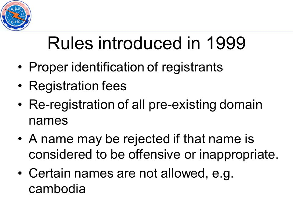 Proper identification of registrants Registration fees Re-registration of all pre-existing domain names A name may be rejected if that name is conside