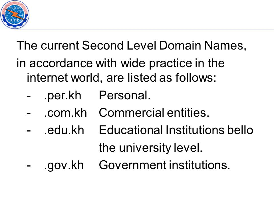 The current Second Level Domain Names, in accordance with wide practice in the internet world, are listed as follows: -.per.khPersonal. -.com.khCommer