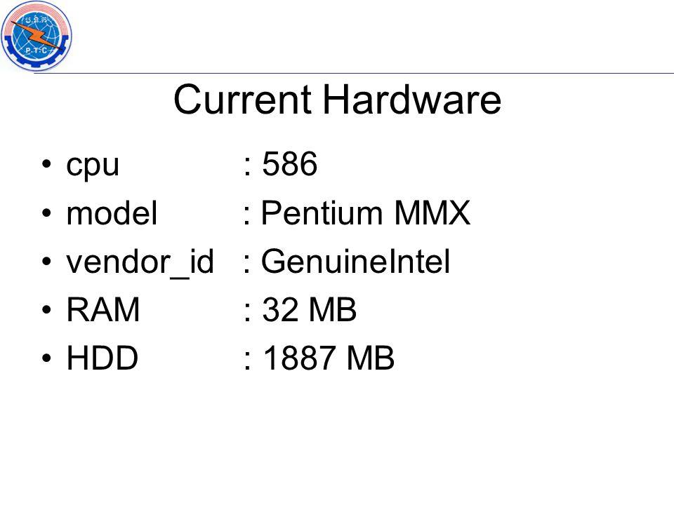 cpu : 586 model : Pentium MMX vendor_id : GenuineIntel RAM: 32 MB HDD: 1887 MB Current Hardware