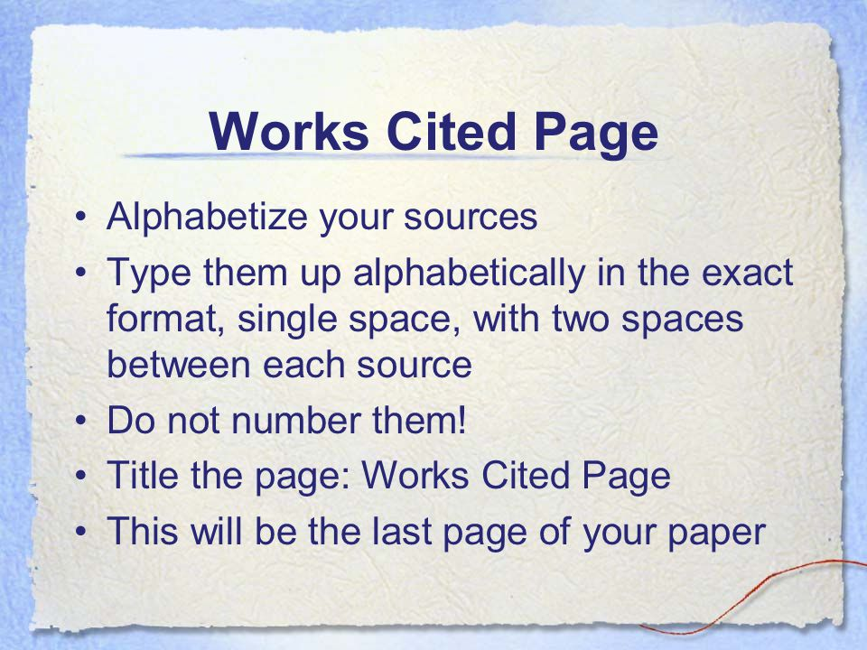 Works Cited Page Alphabetize your sources Type them up alphabetically in the exact format, single space, with two spaces between each source Do not number them.