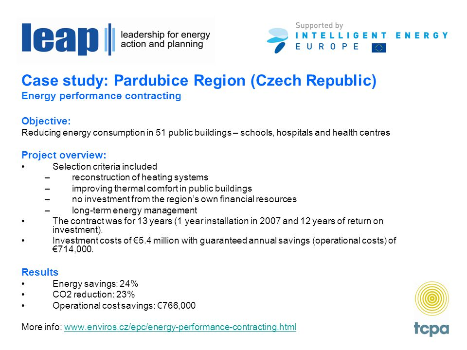 Case study: Pardubice Region (Czech Republic) Energy performance contracting Objective: Reducing energy consumption in 51 public buildings – schools, hospitals and health centres Project overview: Selection criteria included –reconstruction of heating systems –improving thermal comfort in public buildings –no investment from the region's own financial resources –long-term energy management The contract was for 13 years (1 year installation in 2007 and 12 years of return on investment).