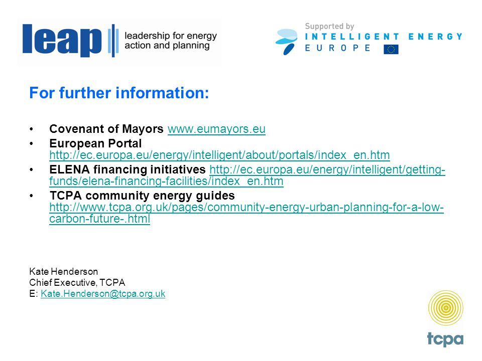 For further information: Covenant of Mayors www.eumayors.euwww.eumayors.eu European Portal http://ec.europa.eu/energy/intelligent/about/portals/index_en.htm http://ec.europa.eu/energy/intelligent/about/portals/index_en.htm ELENA financing initiatives http://ec.europa.eu/energy/intelligent/getting- funds/elena-financing-facilities/index_en.htmhttp://ec.europa.eu/energy/intelligent/getting- funds/elena-financing-facilities/index_en.htm TCPA community energy guides http://www.tcpa.org.uk/pages/community-energy-urban-planning-for-a-low- carbon-future-.html http://www.tcpa.org.uk/pages/community-energy-urban-planning-for-a-low- carbon-future-.html Kate Henderson Chief Executive, TCPA E: Kate.Henderson@tcpa.org.ukKate.Henderson@tcpa.org.uk