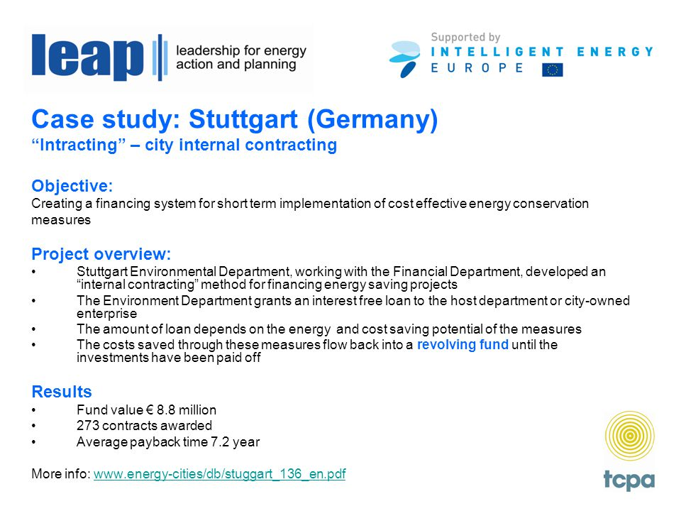Case study: Stuttgart (Germany) Intracting – city internal contracting Objective: Creating a financing system for short term implementation of cost effective energy conservation measures Project overview: Stuttgart Environmental Department, working with the Financial Department, developed an internal contracting method for financing energy saving projects The Environment Department grants an interest free loan to the host department or city-owned enterprise The amount of loan depends on the energy and cost saving potential of the measures The costs saved through these measures flow back into a revolving fund until the investments have been paid off Results Fund value € 8.8 million 273 contracts awarded Average payback time 7.2 year More info: www.energy-cities/db/stuggart_136_en.pdfwww.energy-cities/db/stuggart_136_en.pdf