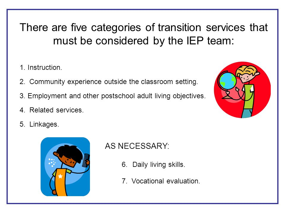 There are five categories of transition services that must be considered by the IEP team: 1.