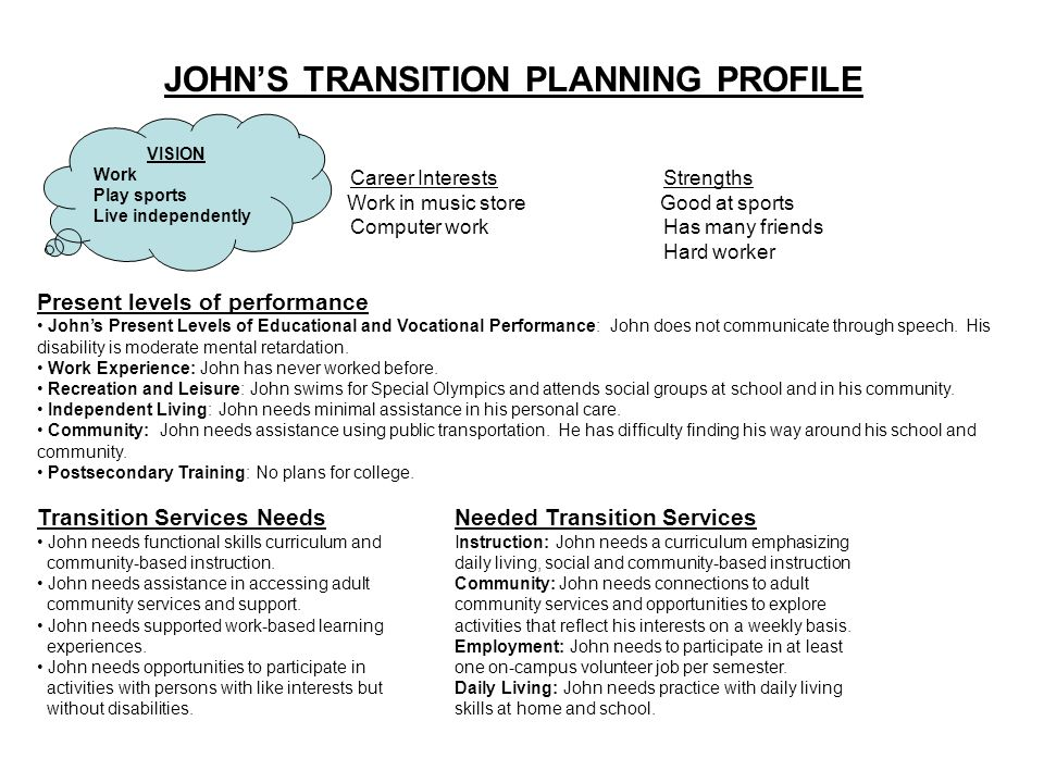 JOHN'S TRANSITION PLANNING PROFILE Career InterestsStrengths Work in music store Good at sports Computer workHas many friends Hard worker Present levels of performance John's Present Levels of Educational and Vocational Performance: John does not communicate through speech.