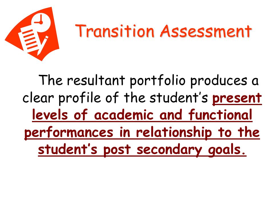 The resultant portfolio produces a clear profile of the student's present levels of academic and functional performances in relationship to the student's post secondary goals.