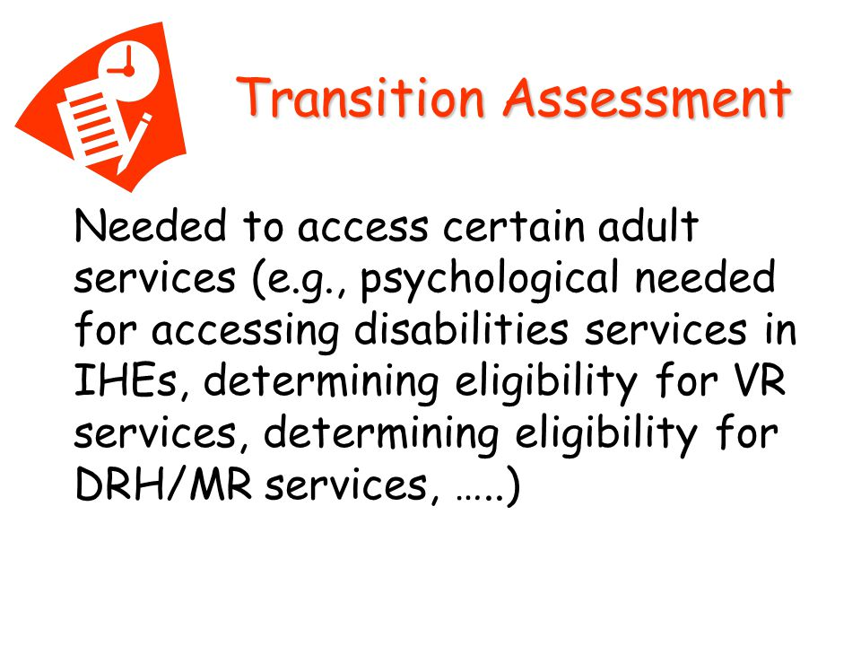 Needed to access certain adult services (e.g., psychological needed for accessing disabilities services in IHEs, determining eligibility for VR services, determining eligibility for DRH/MR services, …..) Transition Assessment