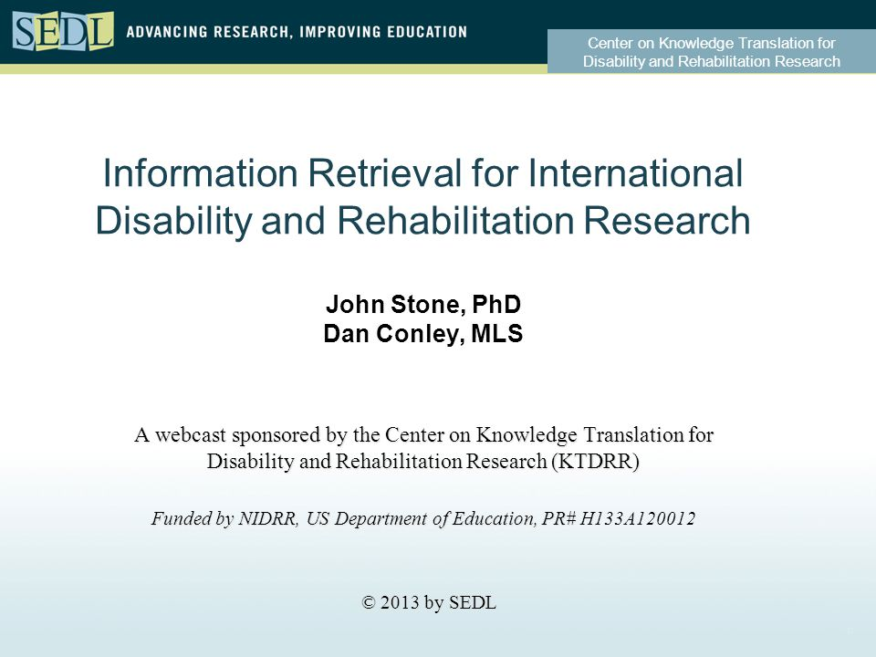 Center on Knowledge Translation for Disability and Rehabilitation Research Information Retrieval for International Disability and Rehabilitation Research John Stone, PhD Dan Conley, MLS A webcast sponsored by the Center on Knowledge Translation for Disability and Rehabilitation Research (KTDRR) Funded by NIDRR, US Department of Education, PR# Funded by NIDRR, US Department of Education, PR# H133A120012 © 2013 by SEDL © 2013 by SEDL 0