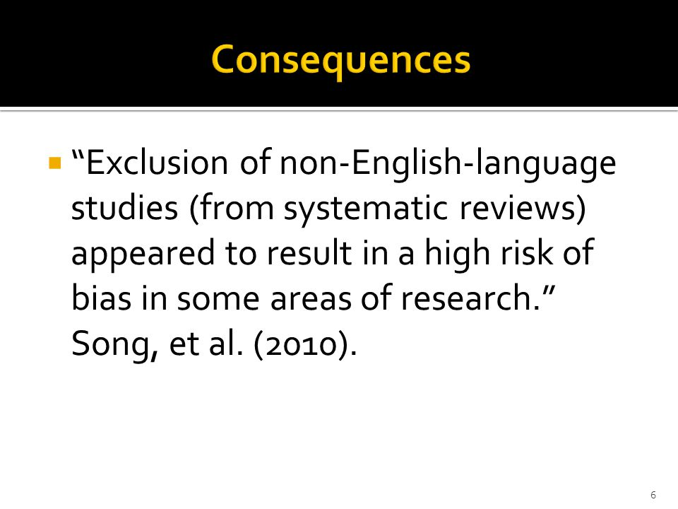 " ""Exclusion of non-English-language studies (from systematic reviews) appeared to result in a high risk of bias in some areas of research."" Song, et"