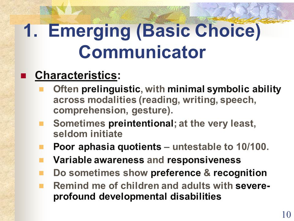 10 1. Emerging (Basic Choice) Communicator Characteristics: Often prelinguistic, with minimal symbolic ability across modalities (reading, writing, sp