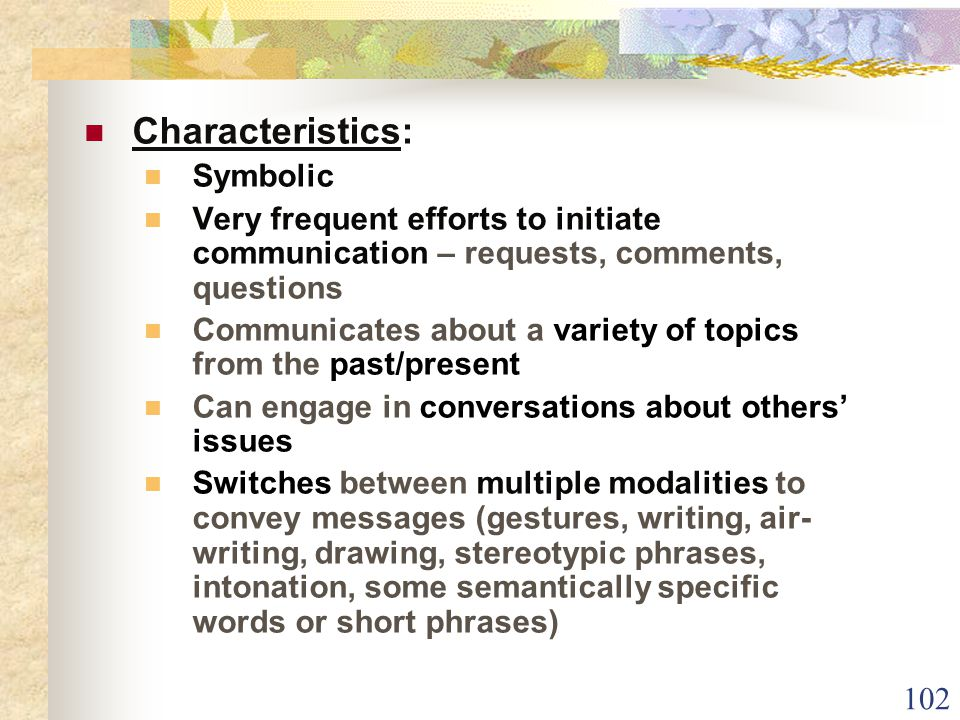 102 Characteristics: Symbolic Very frequent efforts to initiate communication – requests, comments, questions Communicates about a variety of topics from the past/present Can engage in conversations about others' issues Switches between multiple modalities to convey messages (gestures, writing, air- writing, drawing, stereotypic phrases, intonation, some semantically specific words or short phrases)
