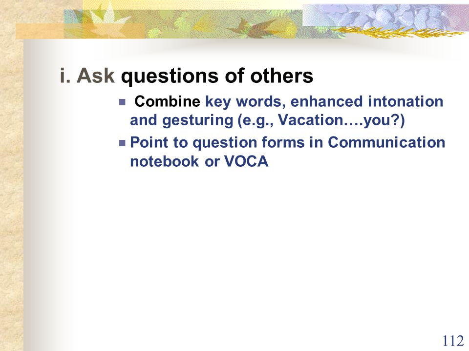 112 i. Ask questions of others Combine key words, enhanced intonation and gesturing (e.g., Vacation….you?) Point to question forms in Communication no
