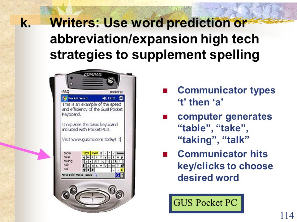 114 k.Writers: Use word prediction or abbreviation/expansion high tech strategies to supplement spelling Communicator types 't' then 'a' computer generates table , take , taking , talk Communicator hits key/clicks to choose desired word GUS Pocket PC