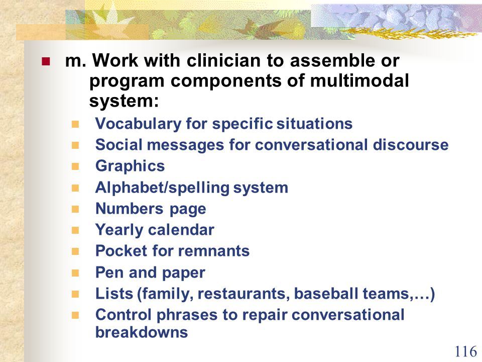 116 m. Work with clinician to assemble or program components of multimodal system: Vocabulary for specific situations Social messages for conversation