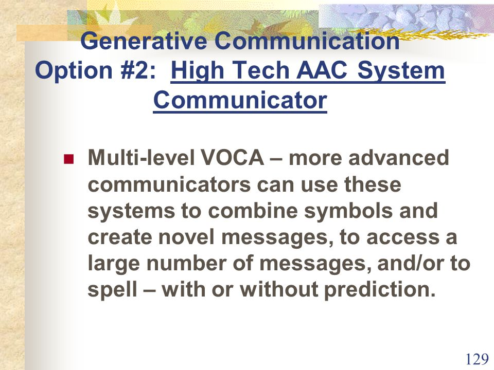 129 Generative Communication Option #2: High Tech AAC System Communicator Multi-level VOCA – more advanced communicators can use these systems to combine symbols and create novel messages, to access a large number of messages, and/or to spell – with or without prediction.