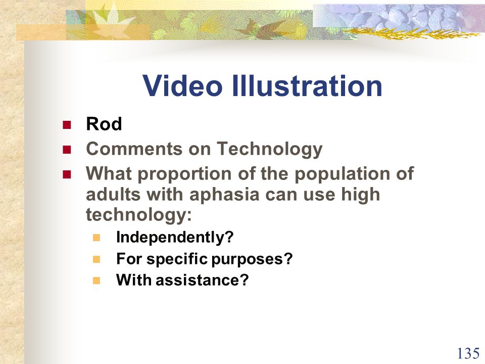 135 Video Illustration Rod Comments on Technology What proportion of the population of adults with aphasia can use high technology: Independently.