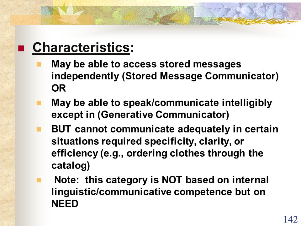 142 Characteristics: May be able to access stored messages independently (Stored Message Communicator) OR May be able to speak/communicate intelligibly except in (Generative Communicator) BUT cannot communicate adequately in certain situations required specificity, clarity, or efficiency (e.g., ordering clothes through the catalog) Note: this category is NOT based on internal linguistic/communicative competence but on NEED