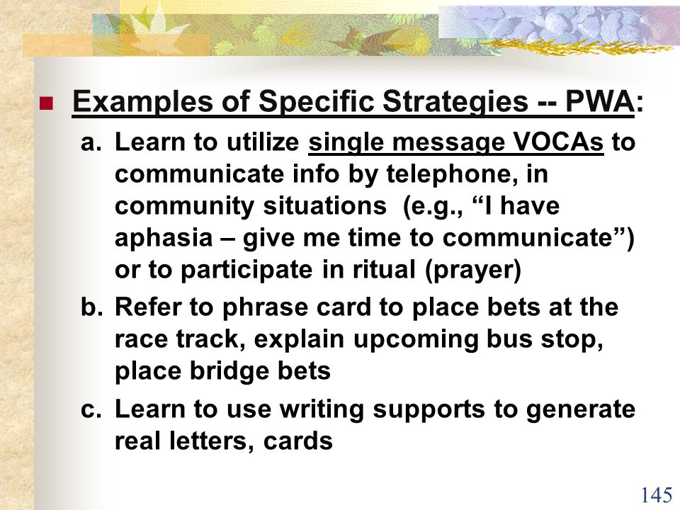 145 Examples of Specific Strategies -- PWA: a.Learn to utilize single message VOCAs to communicate info by telephone, in community situations (e.g., I have aphasia – give me time to communicate ) or to participate in ritual (prayer) b.Refer to phrase card to place bets at the race track, explain upcoming bus stop, place bridge bets c.Learn to use writing supports to generate real letters, cards