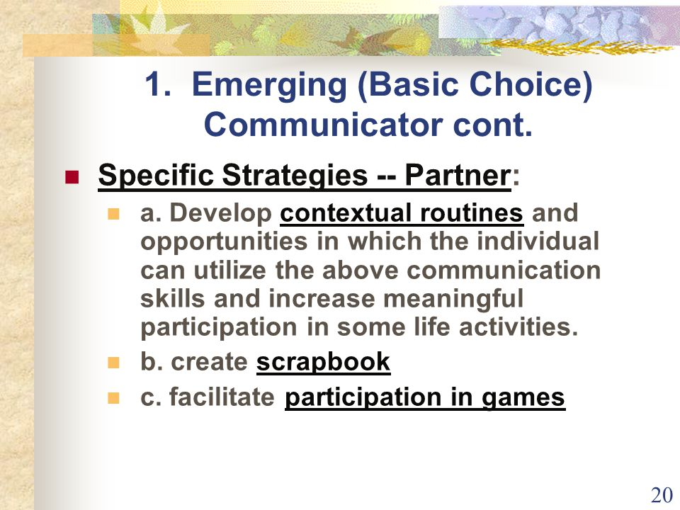 20 1.Emerging (Basic Choice) Communicator cont. Specific Strategies -- Partner: a.
