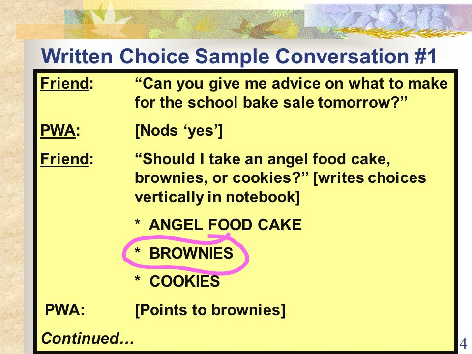 34 Written Choice Sample Conversation #1 example Friend: Can you give me advice on what to make for the school bake sale tomorrow? PWA:[Nods 'yes'] Friend: Should I take an angel food cake, brownies, or cookies? [writes choices vertically in notebook] * ANGEL FOOD CAKE * BROWNIES * COOKIES PWA: [Points to brownies] Continued…