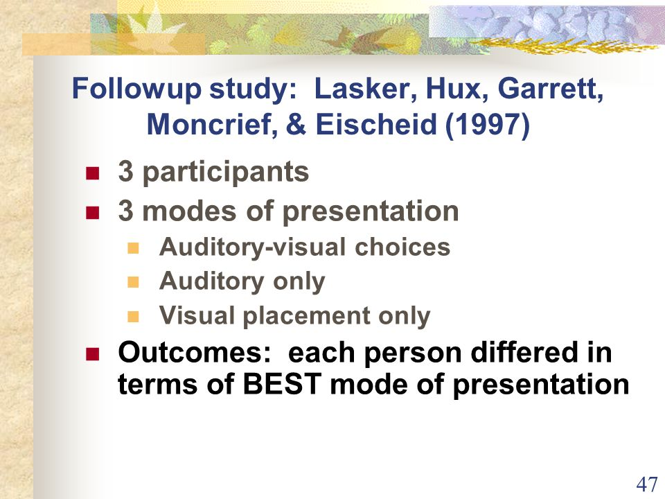 47 Followup study: Lasker, Hux, Garrett, Moncrief, & Eischeid (1997) 3 participants 3 modes of presentation Auditory-visual choices Auditory only Visual placement only Outcomes: each person differed in terms of BEST mode of presentation