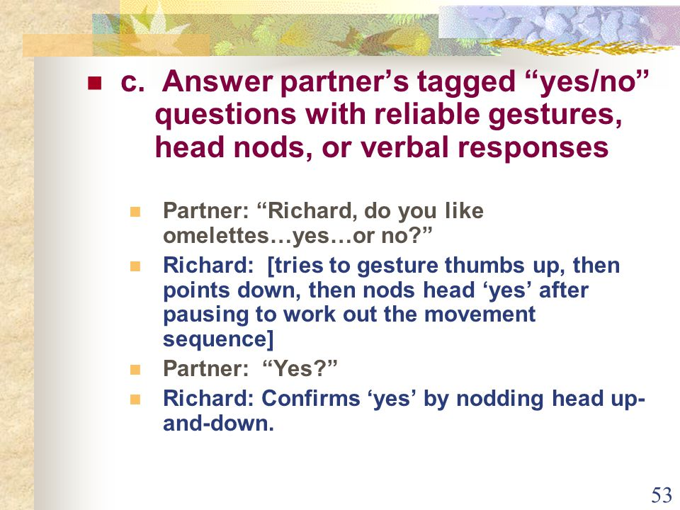 """53 c. Answer partner's tagged """"yes/no"""" questions with reliable gestures, head nods, or verbal responses Partner: """"Richard, do you like omelettes…yes…o"""