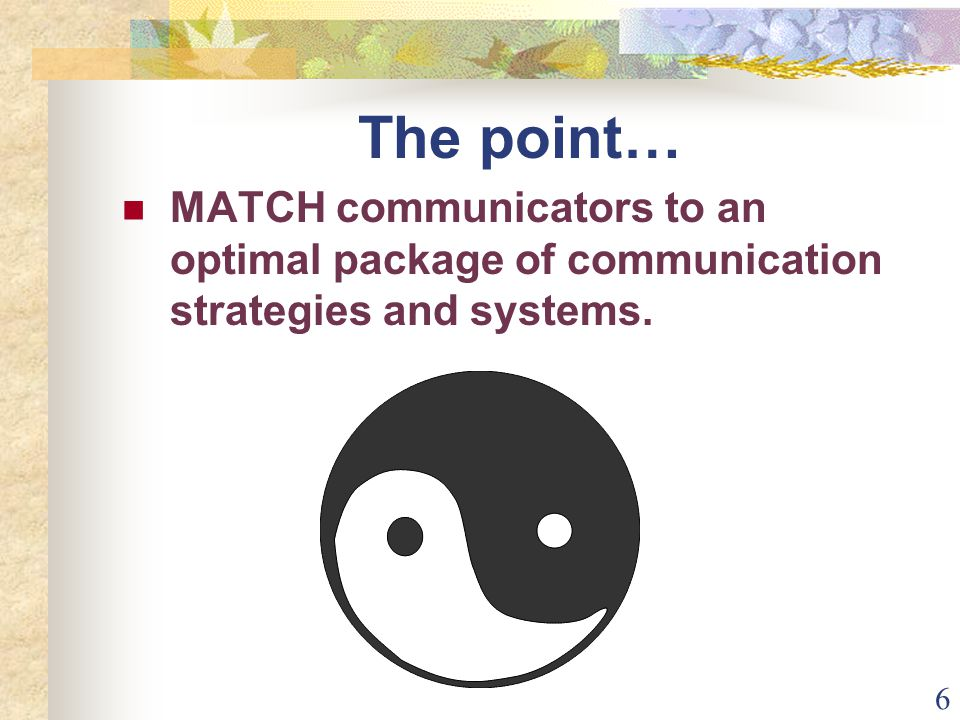 6 The point… MATCH communicators to an optimal package of communication strategies and systems.