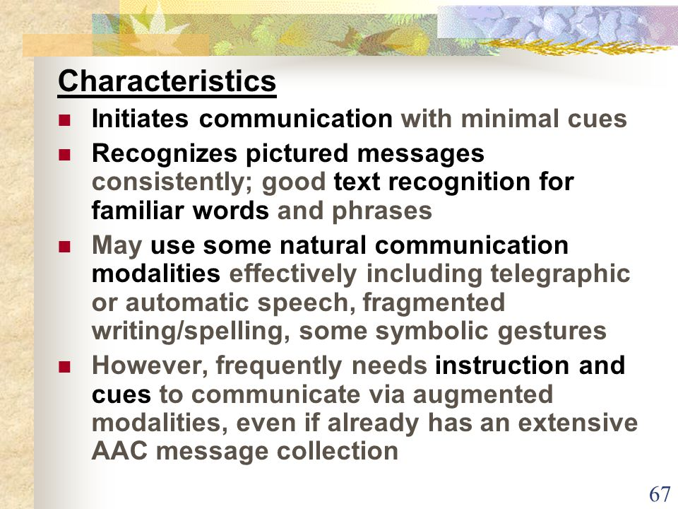 67 Characteristics Initiates communication with minimal cues Recognizes pictured messages consistently; good text recognition for familiar words and phrases May use some natural communication modalities effectively including telegraphic or automatic speech, fragmented writing/spelling, some symbolic gestures However, frequently needs instruction and cues to communicate via augmented modalities, even if already has an extensive AAC message collection