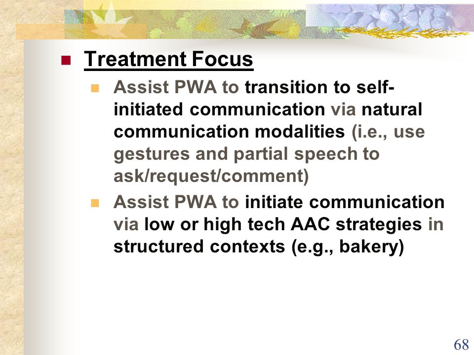 68 Treatment Focus Assist PWA to transition to self- initiated communication via natural communication modalities (i.e., use gestures and partial speech to ask/request/comment) Assist PWA to initiate communication via low or high tech AAC strategies in structured contexts (e.g., bakery)