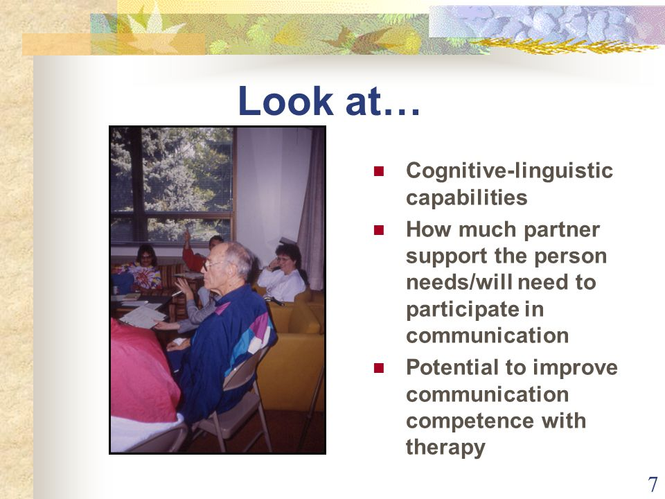 7 Look at… Cognitive-linguistic capabilities How much partner support the person needs/will need to participate in communication Potential to improve communication competence with therapy
