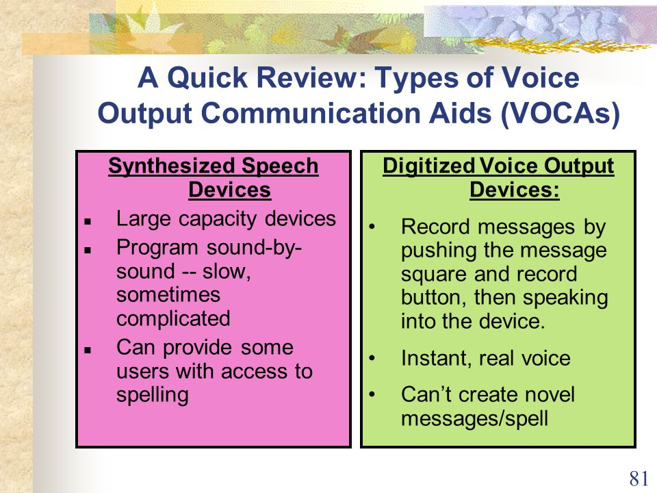 81 A Quick Review: Types of Voice Output Communication Aids (VOCAs) Synthesized Speech Devices Large capacity devices Program sound-by- sound -- slow, sometimes complicated Can provide some users with access to spelling Digitized Voice Output Devices: Record messages by pushing the message square and record button, then speaking into the device.