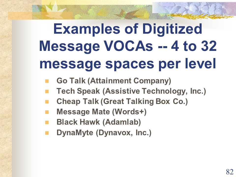 82 Examples of Digitized Message VOCAs -- 4 to 32 message spaces per level Go Talk (Attainment Company) Tech Speak (Assistive Technology, Inc.) Cheap Talk (Great Talking Box Co.) Message Mate (Words+) Black Hawk (Adamlab) DynaMyte (Dynavox, Inc.)