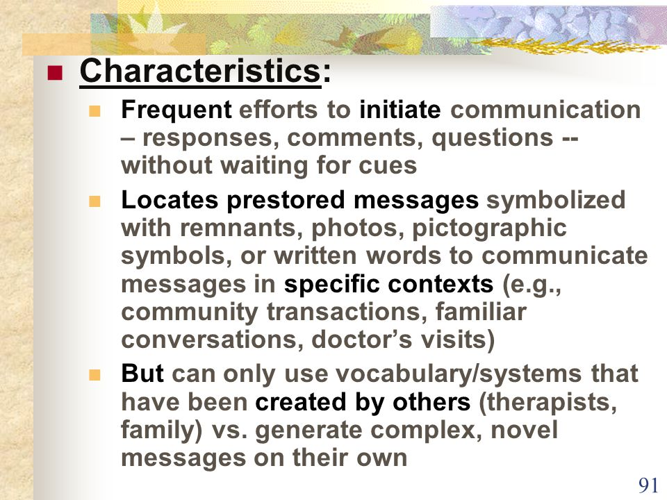 91 Characteristics: Frequent efforts to initiate communication – responses, comments, questions -- without waiting for cues Locates prestored messages symbolized with remnants, photos, pictographic symbols, or written words to communicate messages in specific contexts (e.g., community transactions, familiar conversations, doctor's visits) But can only use vocabulary/systems that have been created by others (therapists, family) vs.