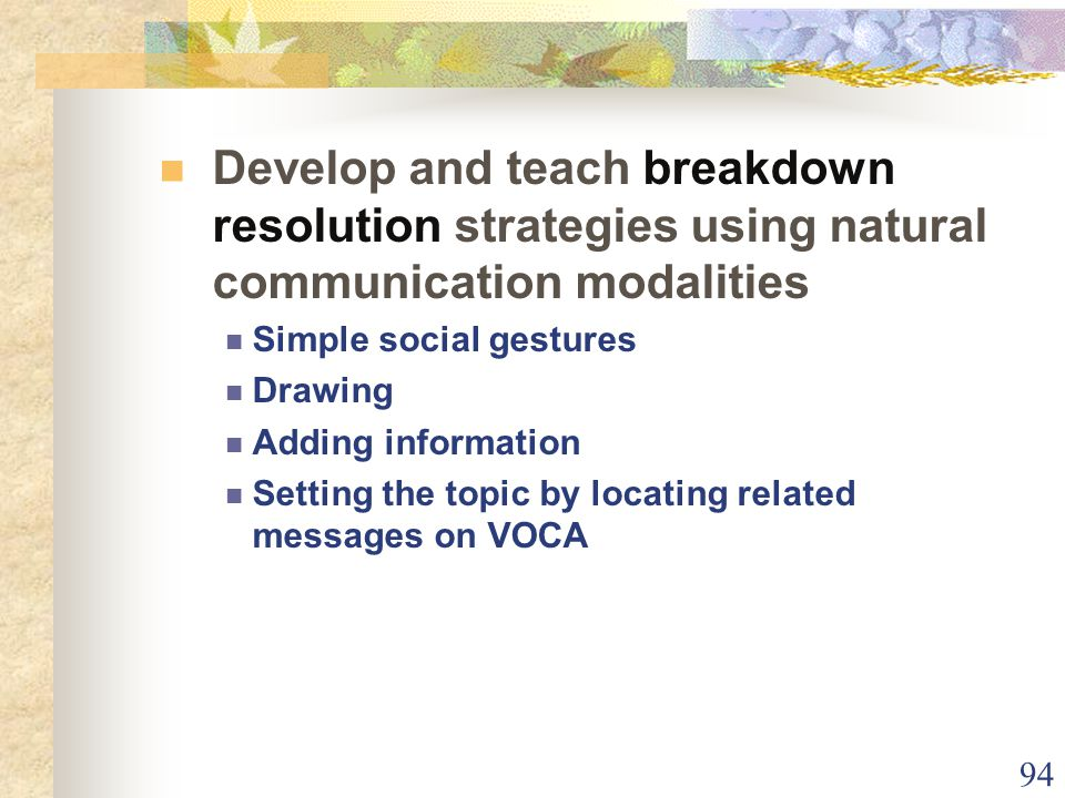 94 Develop and teach breakdown resolution strategies using natural communication modalities Simple social gestures Drawing Adding information Setting the topic by locating related messages on VOCA