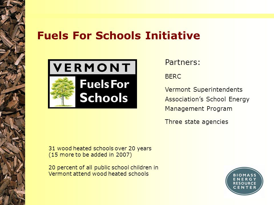 Fuels For Schools Initiative Partners: BERC Vermont Superintendents Association's School Energy Management Program Three state agencies 31 wood heated