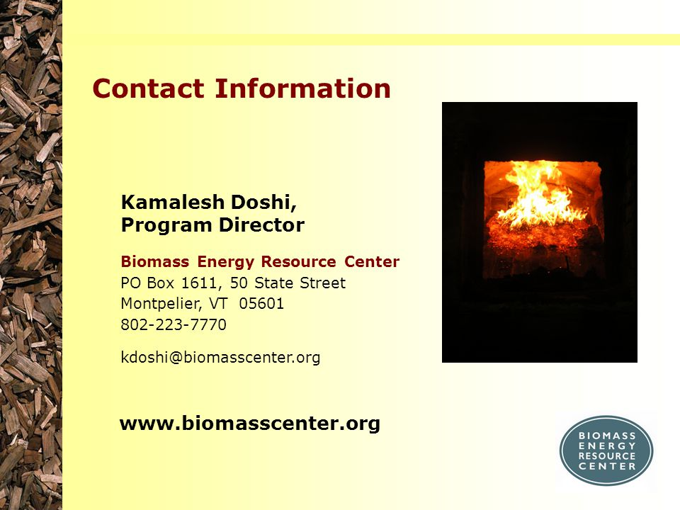 Kamalesh Doshi, Program Director Biomass Energy Resource Center PO Box 1611, 50 State Street Montpelier, VT 05601 802-223-7770 kdoshi@biomasscenter.or