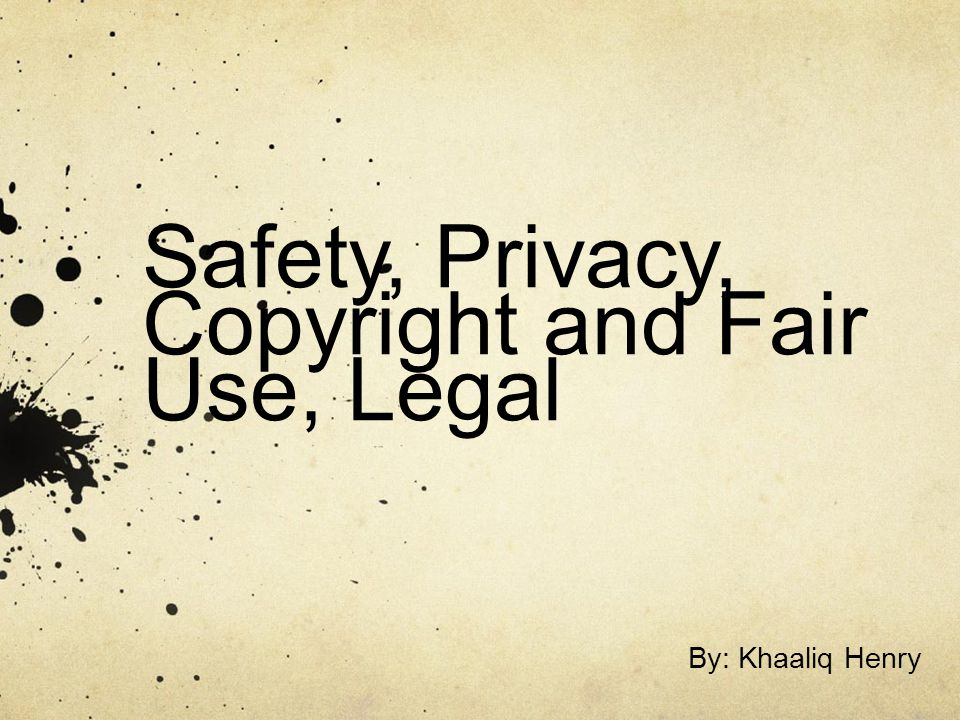 Safety, Privacy, Copyright and Fair Use, Legal By: Khaaliq Henry