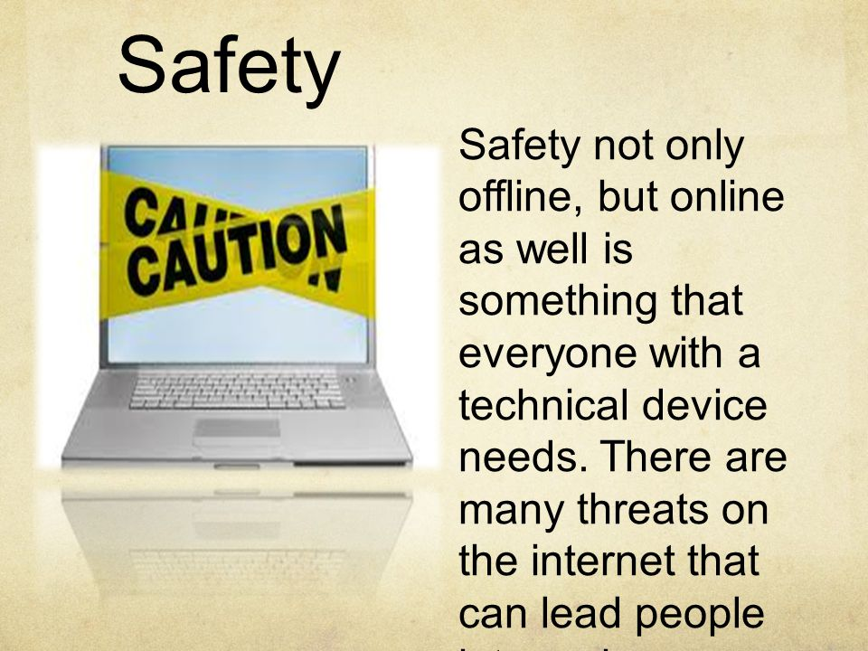 Safety Safety not only offline, but online as well is something that everyone with a technical device needs.
